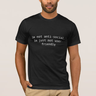 Im not anti-social, Im just not user-friendly T-Shirt