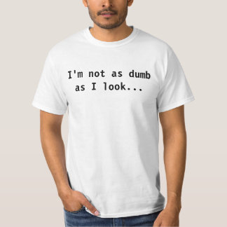 I'm not as dumb as I look... T-Shirt
