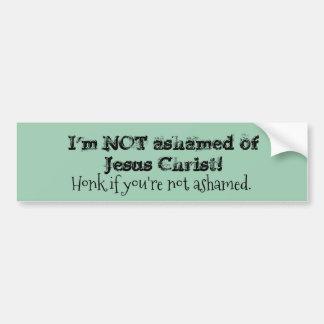 I'm NOT ashamed of Jesus Christ.- Bumper Sticker