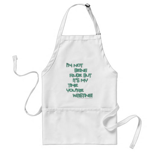 I'm not being rude but it's my time you're wasting apron