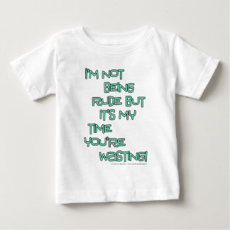I'm not being rude but it's my time you're wasting tshirts