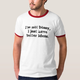 I'm not bossy,I just have better ideas. Tshirt