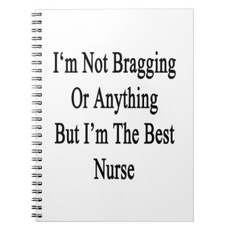 I'm Not Bragging Or Anything But I'm The Best Nurs Spiral Note Books