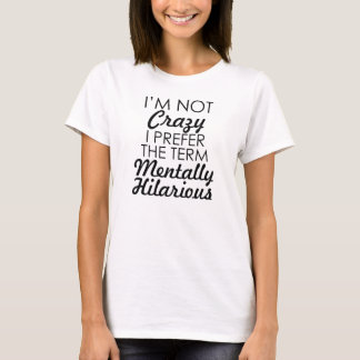 I'M NOT CRAZY I PREFER THE TERM MENTALLY HILARIOUS T-Shirt