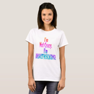 I'm Not Crazy, I'm DANCEWALKING! T-Shirt