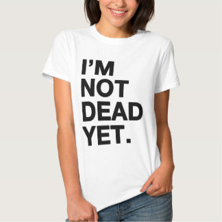 I'm Not Dead Yet T Shirts