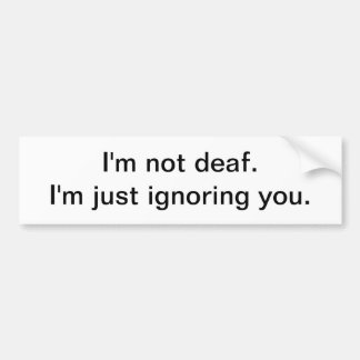 I'm not deaf - bumper sticker