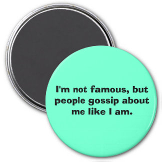 I'm not famous, but people gossip about me like... magnet