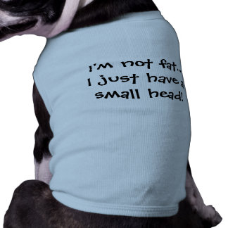 """""""I'm not fat, I just have a small head!"""" Dog Shirt"""