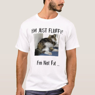 I'm Not Fat, I'm Just Fluffy! T-Shirt