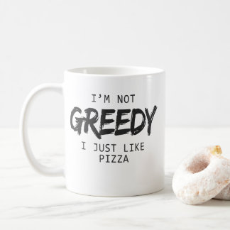 I'm Not Greedy I Just Like Pizza Print Coffee Mug