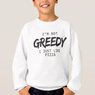 I'm Not Greedy I Just Like Pizza Print Sweatshirt
