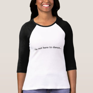 i'm not here to dance... T-Shirt