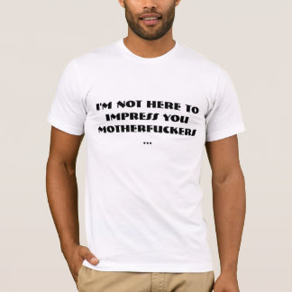 i'm not here to impress T-Shirt