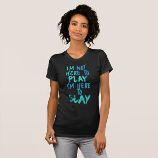 I'm Not Here to Play, I'm Here to Slay Shirt