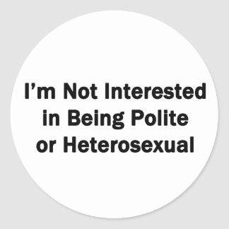 I'm Not Interested in Being Polite or Heterosexual Round Sticker