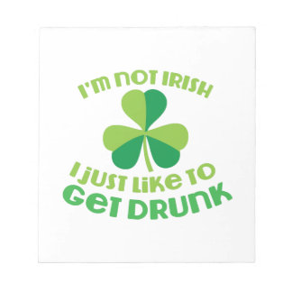 I'm not IRISH I just like to get DRUNK Notepads