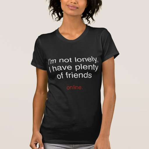 I'm Not Lonely, I Have Plenty Of Friends ...  Onli T Shirt