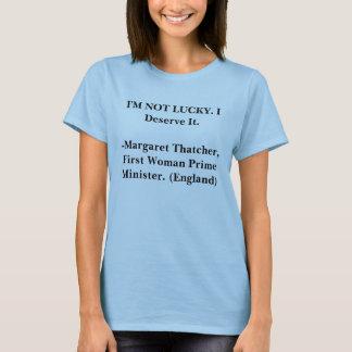 I'M NOT LUCKY. I Deserve It. -Margaret Thatcher. T-Shirt