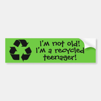 """I'm not old! I'm a recycled teenager! Bumper Sticker"