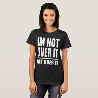 Im Not Over It Get Over It T-Shirt
