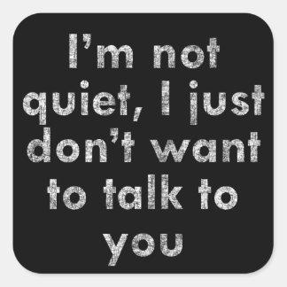 I'm not quiet I just don't want to talk to you Square Sticker