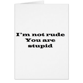 Im not Rude, Your Stupid Greeting Card