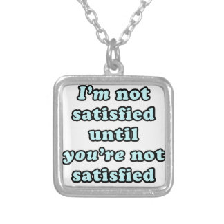 I'm not satisfied until you're not satisfied silver plated necklace