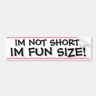 IM NOT SHORT, IM FUN SIZE! BUMPER STICKER