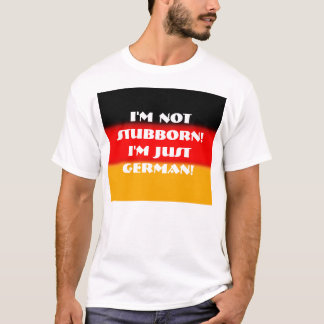 I'm Not Stubborn!  I'm Just German! T-Shirt