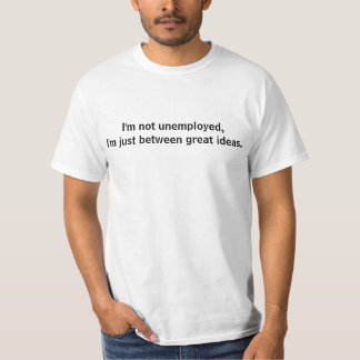 I'm not unemployed, I'm just between great ideas. T-shirts