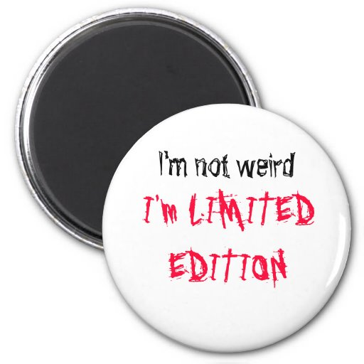 I'm not weird, I'm LIMITED EDITION Magnet