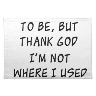 i'm not where i need to be but thank god i'm not w place mats