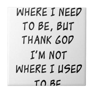 i'm not where i need to be but thank god i'm not w tile