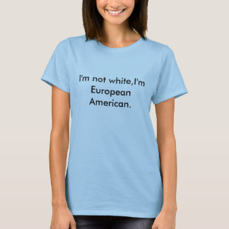 I'm not white,I'm European American. T-Shirt