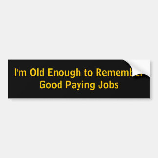 I'm Old Enough to Remember Good Paying Jobs Car Bumper Sticker