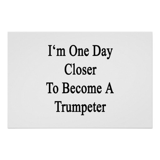 I'm One Day Closer To Become A Trumpeter Poster