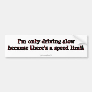 I'm only driving slow because there's speed limits bumper sticker