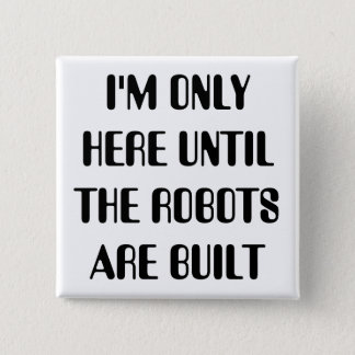 I'm Only Here Until The Robots are Built 15 Cm Square Badge