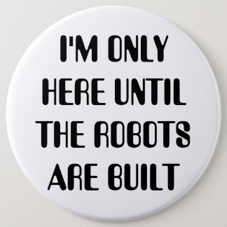 I'm Only Here Until The Robots are Built 6 Cm Round Badge