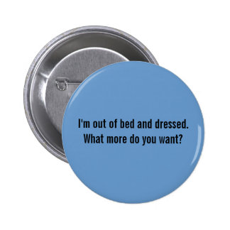 I'm out of bed and dressed. What more do you want? 6 Cm Round Badge