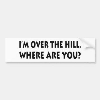 I'm Over  The Hill.  Where Are You? Bumper Sticker