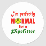 I'm perfectly normal for a Pipefitter. Round Sticker