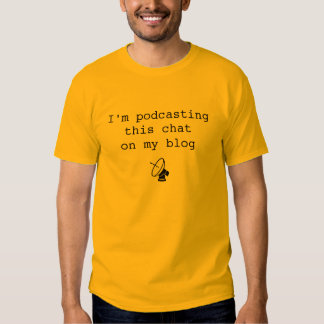 I'm podcasting this chat on my blog shirt