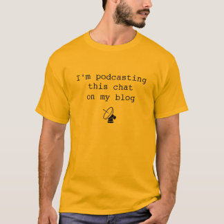 I'm podcasting this chat on my blog T-Shirt