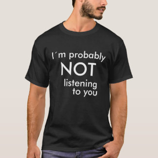 I'm probably NOT listening to you T-Shirt