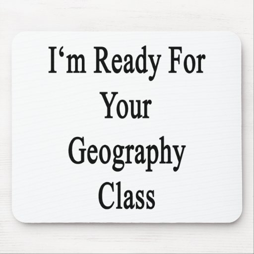 I'm Ready For Your Geography Class Mouse Pads