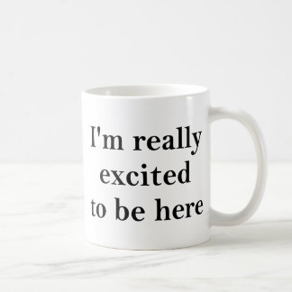 I'm Really Excited To Be Here Classic White Coffee Mug