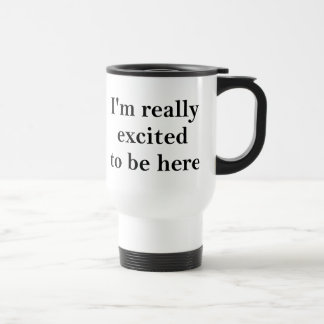 I'm Really Excited To Be Here Travel Mug