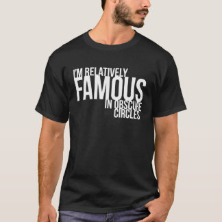 I'm Relatively Famous in Obscure Circles T-Shirt